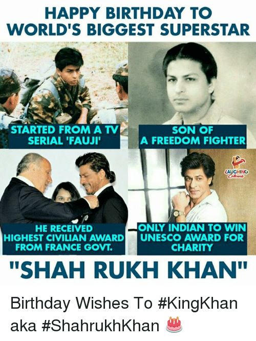 """birthday wishes: HAPPY BIRTHDAY TO  WORLD'S BIGGEST SUPERSTAR  STARTED FROM A TV  SERIAL 'FAUJI  SON OF  A FREEDOM FIGHTER  HING  HE RECEIVED  ONLY INDIAN TO WIN  HIGHEST CIVILIAN AWARD UNESCO AWARD FOR  FROM FRANCE GOVT.  CHARITY  """"SHAH RUKH KHAN Birthday Wishes To #KingKhan aka #ShahrukhKhan 🎂"""