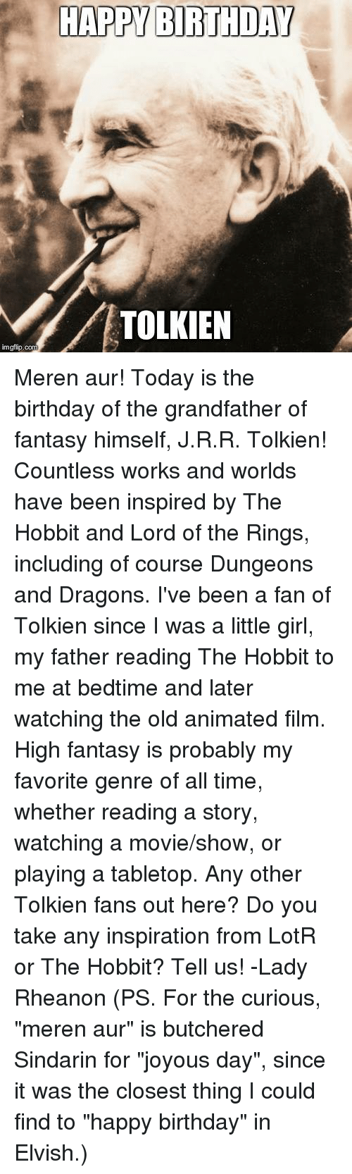 """Memes, The Ring, and Happy Birthday: HAPPY BIRTHDAY  TOLKIEN  imgflip.com Meren aur! Today is the birthday of the grandfather of fantasy himself, J.R.R. Tolkien! Countless works and worlds have been inspired by The Hobbit and Lord of the Rings, including of course Dungeons and Dragons. I've been a fan of Tolkien since I was a little girl, my father reading The Hobbit to me at bedtime and later watching the old animated film. High fantasy is probably my favorite genre of all time, whether reading a story, watching a movie/show, or playing a tabletop.   Any other Tolkien fans out here? Do you take any inspiration from LotR or The Hobbit? Tell us!   -Lady Rheanon   (PS. For the curious, """"meren aur"""" is butchered Sindarin for """"joyous day"""", since it was the closest thing I could find to """"happy birthday"""" in Elvish.)"""