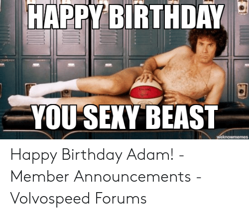 Birthday Adam: HAPPY BIRTHDAY  YOU SEXY BEAST  weknowmemes Happy Birthday Adam! - Member Announcements - Volvospeed Forums