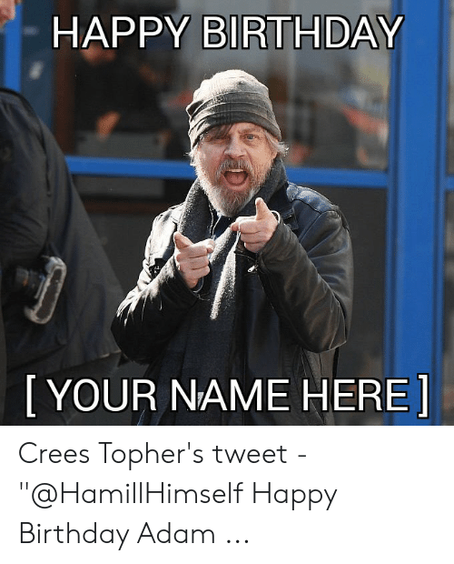 "Birthday Adam: HAPPY BIRTHDAY  [YOUR NAME HERE Crees Topher's tweet - ""@HamillHimself Happy Birthday Adam ..."