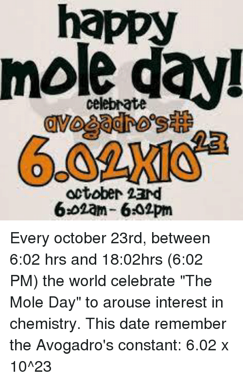 """Arousing: happy  celebrate  October 23nd  6.02am- 6302pm Every october 23rd, between 6:02 hrs and 18:02hrs (6:02 PM) the world celebrate """"The Mole Day"""" to arouse interest in chemistry.  This date remember the Avogadro's constant: 6.02 x 10^23"""
