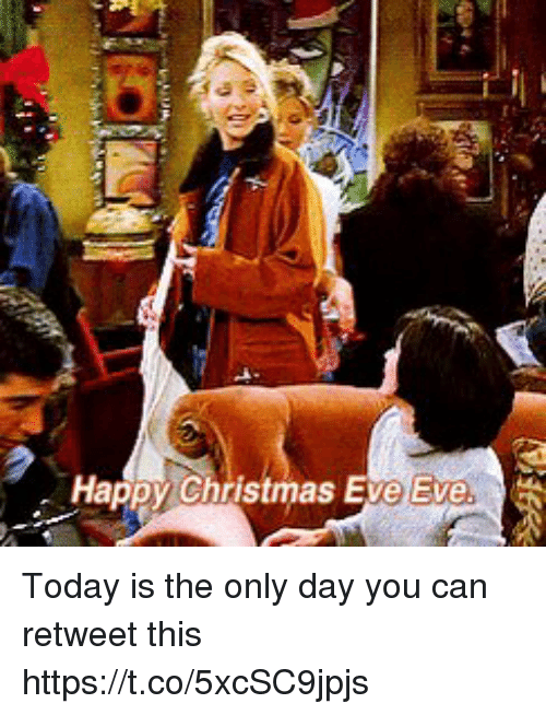 Christmas Eve Eve: Happy Christmas Eve Eve. Today is the only day you can retweet this https://t.co/5xcSC9jpjs