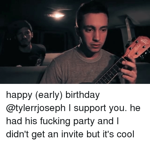 Happyness, Support, and I Support You: happy (early) birthday @tylerrjoseph I support you. he had his fucking party and I didn't get an invite but it's cool