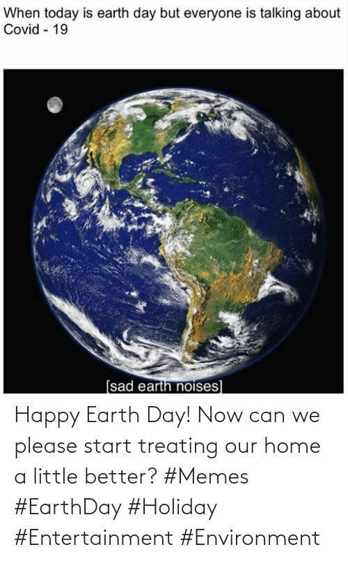 environment: Happy Earth Day! Now can we please start treating our home a little better? #Memes #EarthDay #Holiday #Entertainment #Environment