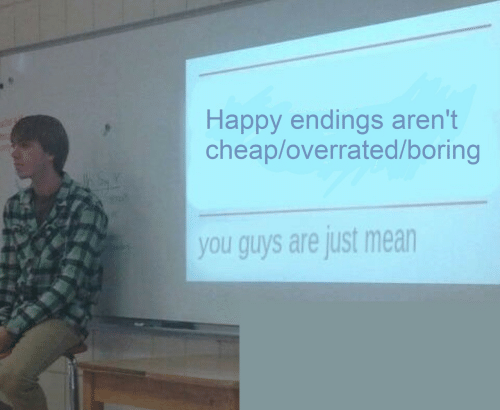 Happy, Mean, and Overrated: Happy endings aren't  cheap/overrated/boring  you guys are just mean