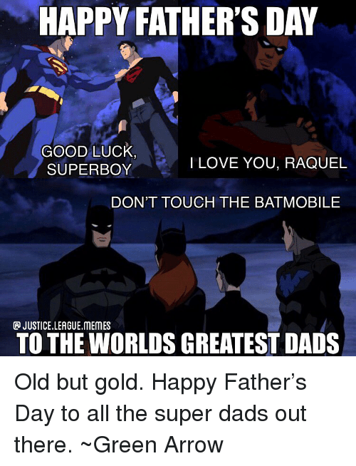 Fathers Day, Memes, and Arrow: HAPPY FATHER'S DAY  GOOD LUck  SUPERBOY  ILOVE YOU, RAQUEL  DON'T TOUCH THE BATMOBILE  JUSTICE.LEAGUE.MEMES  TO THE WORLDS GREATEST DADS Old but gold. Happy Father's Day to all the super dads out there. ~Green Arrow