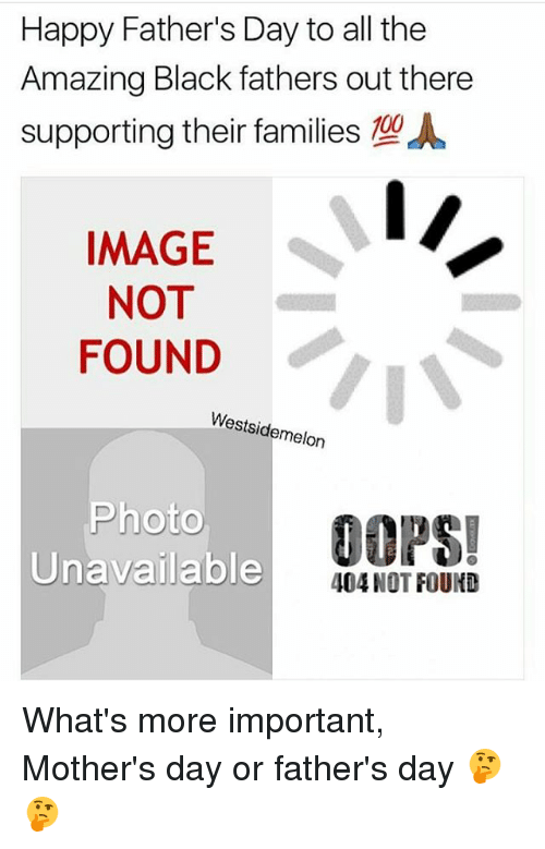 Fathers Day, Memes, and Mother's Day: Happy Father's Day to all the  Amazing Black fathers out there  supporting their families  %A  IMAGE  NOT  FOUND  Westsidemelon  hoto  DOPS  Unavailable  404 NOT FOUND What's more important, Mother's day or father's day 🤔🤔