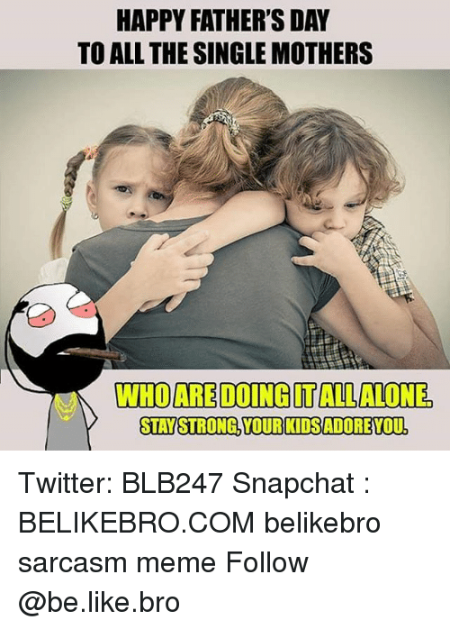 staying strong: HAPPY FATHER'S DAY  TO ALL THE SINGLE MOTHERS  WHIDAREDOINGITALLALONE,  STAY STRONG, YOUR KIDSADOREYOU Twitter: BLB247 Snapchat : BELIKEBRO.COM belikebro sarcasm meme Follow @be.like.bro