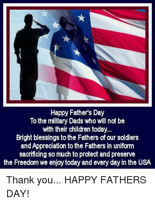 Children, Fathers Day, and Memes: Happy Father's Day  To the military Dads who will not be  with their children today.  Bright blessings to the Fathers of our soldiers  and Appreciation to the Fathers in uniform  sacrificing so much to protect and preserve  the Freedom we enjoy today and every day in the USA Thank you... HAPPY FATHERS DAY!