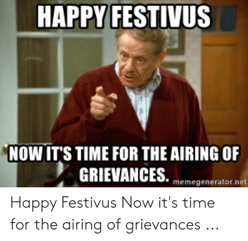 Happy, Time, and Festivus: HAPPY FESTIVUS  NOW IT'S TIME FOR THE AIRING OF  memegenerator.net Happy Festivus Now it's time for the airing of grievances ...