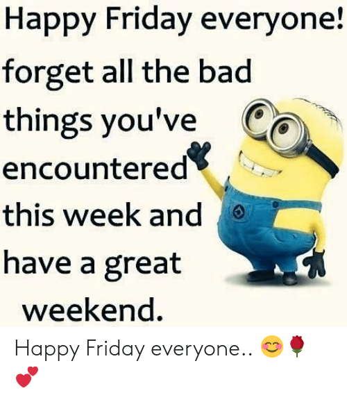Great Weekend: Happy Friday everyone!  forget all the bad  things you've Ca  encountered<  this week and  have a great  weekend. Happy Friday everyone.. 😊🌹💕