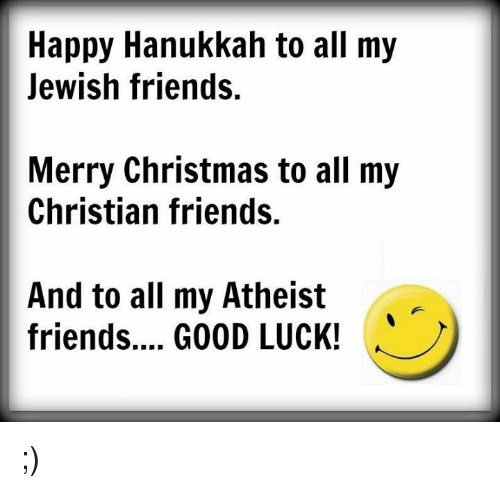 Memes, Hanukkah, and Atheist: Happy Hanukkah to all my  Jewish friends.  Merry Christmas to all my  Christian friends.  And to all my Atheist  friends.... GOOD LUCK! ;)