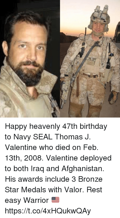 Birthday, Memes, and Afghanistan: Happy heavenly 47th birthday to Navy SEAL Thomas J. Valentine who died on Feb. 13th, 2008. Valentine deployed to both Iraq and Afghanistan. His awards include 3 Bronze Star Medals with Valor. Rest easy Warrior 🇺🇸 https://t.co/4xHQukwQAy