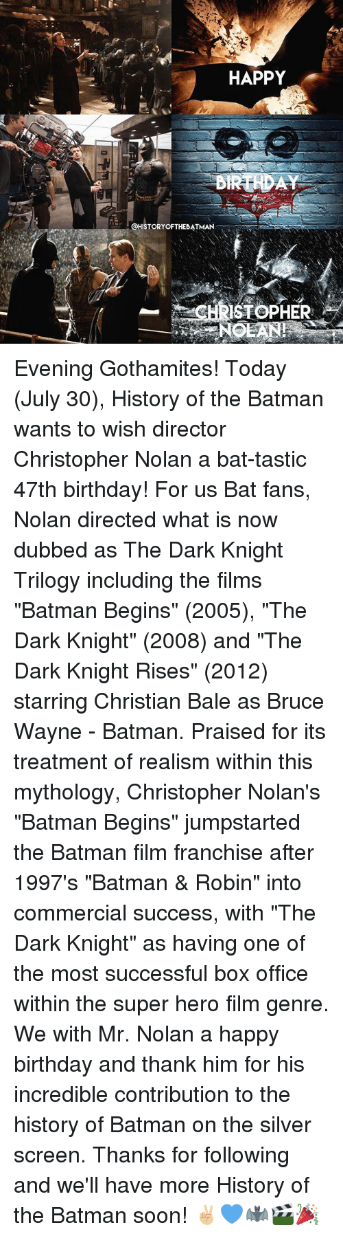 "christopher nolan: HAPPY  @HISTORYOFTHEBATMAN-...  ISTOPHER Evening Gothamites! Today (July 30), History of the Batman wants to wish director Christopher Nolan a bat-tastic 47th birthday! For us Bat fans, Nolan directed what is now dubbed as The Dark Knight Trilogy including the films ""Batman Begins"" (2005), ""The Dark Knight"" (2008) and ""The Dark Knight Rises"" (2012) starring Christian Bale as Bruce Wayne - Batman. Praised for its treatment of realism within this mythology, Christopher Nolan's ""Batman Begins"" jumpstarted the Batman film franchise after 1997's ""Batman & Robin"" into commercial success, with ""The Dark Knight"" as having one of the most successful box office within the super hero film genre. We with Mr. Nolan a happy birthday and thank him for his incredible contribution to the history of Batman on the silver screen. Thanks for following and we'll have more History of the Batman soon! ✌🏼💙🦇🎬🎉"