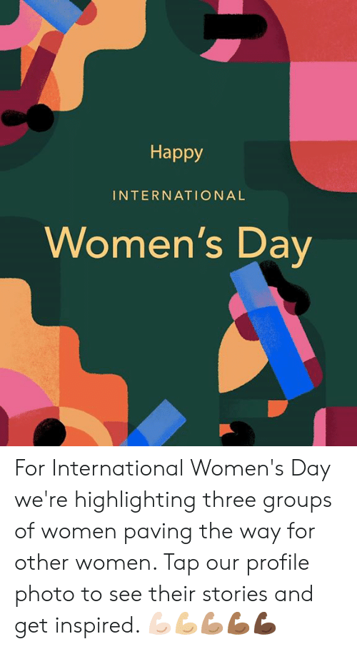 Dank, International Women's Day, and Happy: Happy  INTERNATIONAL  Women's Dav For International Women's Day we're highlighting three groups of women paving the way for other women. Tap our profile photo to see their stories and get inspired. 💪🏻💪🏼💪🏽💪🏾💪🏿
