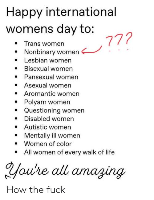 Life, Tumblr, and International Women's Day: Happy international  womens day to:  772  Trans women  » Nonbinary women  » Lesbian women  Bisexual women  * Pansexual women  » Asexual women  Aromantic women  Polyam women  Questioning women  Disabled women  Autistic women  Mentally ill women  »  *  *  » Women of color  All women of every walk of life  Youre all amaging. How the fuck