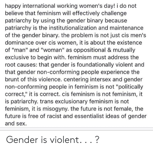 """Feminism, Future, and Sex: happy international working women's day! i do not  believe that feminism will effectively challenge  patriarchy by using the gender binary because  patriarchy is the institutionalization and maintenance  of the gender binary. the problem is not just cis men's  dominance over cis women, it is about the existence  of """"man"""" and """"woman"""" as oppositional & mutually  exclusive to begin with. feminism must address the  root causes: that gender is foundationally violent and  that gender non-conforming people experience the  brunt of this violence. centering intersex and gender  non-conforming people in feminism is not """"politically  correct,"""" it is correct. cis feminism is not feminism, it  is patriarchy. trans exclusionary feminism is not  feminism, it is misogyny. the future is not female, the  future is free of racist and essentialist ideas of gender  and sex Gender is violent. . . ?"""