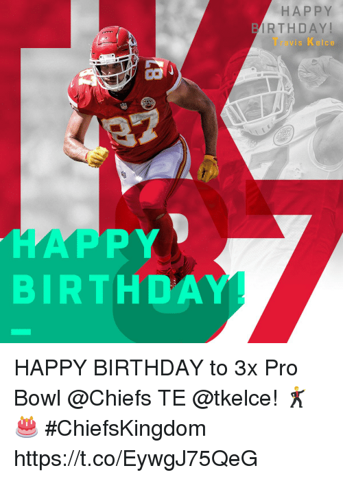 Birthday, Memes, and Happy Birthday: HAPPY  IRTHDAY  Travis Kelce  HAPPY  BIRTHDAY HAPPY BIRTHDAY to 3x Pro Bowl @Chiefs TE @tkelce! 🕺🎂  #ChiefsKingdom https://t.co/EywgJ75QeG