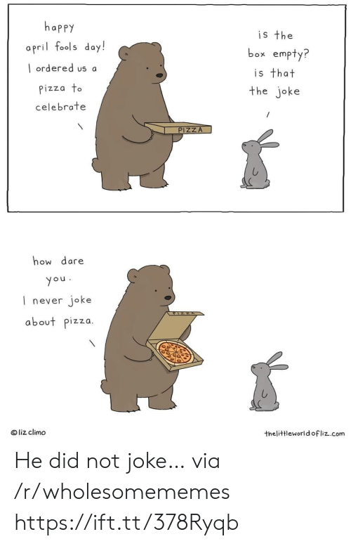 Liz Climo: happy  is the  a pril fools day!  box empty?  ordered us a  is that  the joke  Pizza to  celebrate  /  PIZZA  how dare  you  never joke  about pizza  O liz climo  thelittleworld ofliz.com He did not joke… via /r/wholesomememes https://ift.tt/378Ryqb