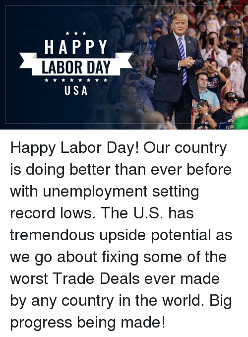 The Worst, Happy, and Labor Day: HAPPY  LABOR DAY  USA  KEE Happy Labor Day! Our country is doing better than ever before with unemployment setting record lows. The U.S. has tremendous upside potential as we go about fixing some of the worst Trade Deals ever made by any country in the world. Big progress being made!