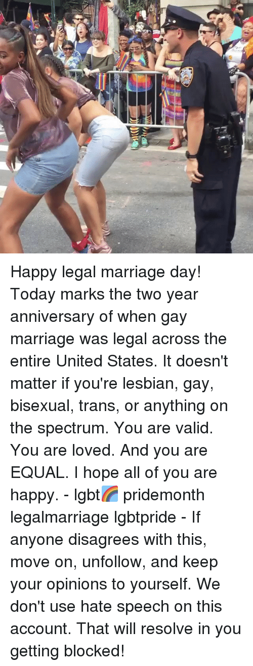Lgbt, Marriage, and Gay Marriage: Happy legal marriage day! Today marks the two year anniversary of when gay marriage was legal across the entire United States. It doesn't matter if you're lesbian, gay, bisexual, trans, or anything on the spectrum. You are valid. You are loved. And you are EQUAL. I hope all of you are happy. - lgbt🌈 pridemonth legalmarriage lgbtpride - If anyone disagrees with this, move on, unfollow, and keep your opinions to yourself. We don't use hate speech on this account. That will resolve in you getting blocked!