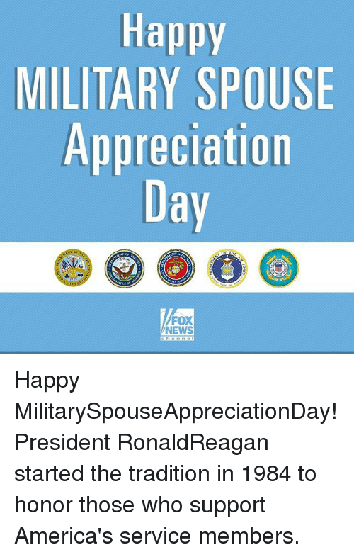 Memes, News, and Fox News: Happy  MILITARY SPOUSE  Appreciation  Day  FOX  NEWS Happy MilitarySpouseAppreciationDay! President RonaldReagan started the tradition in 1984 to honor those who support America's service members.