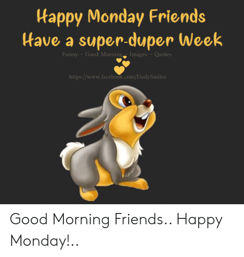 Facebook, Friends, and Funny: Happy Monday Friends  Have a super-duper Week  Funny- Good Morning  Images -Quotes  https://www.facebook.com/DailySmiles Good Morning Friends.. Happy Monday!..