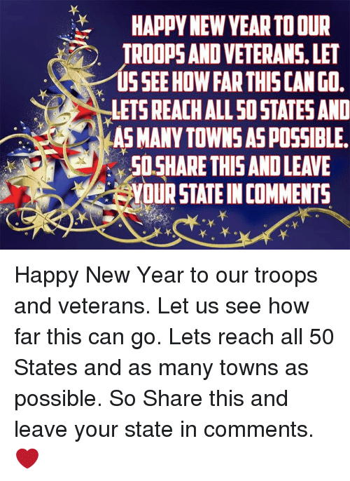 Memes, New Year's, and Happy: HAPPY NEW VEAR TO OUR  TROOPS AND VETERANS, LET  US SEE HOW FAR THIS CAN GO  LETS REACH ALL 50 STATES AND  AS MANY TOWNS AS POSSIBLE.  SOSHARE THISAND LEAVE  YOUR STATE IN COMMENTS  0. Happy New Year to our troops and veterans. Let us see how far this can go. Lets reach all 50 States and as many towns as possible. So Share this and leave your state in comments. ❤
