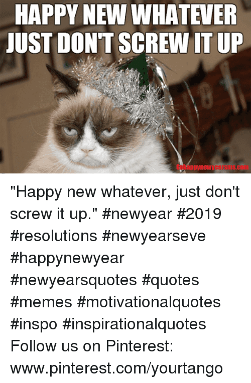 "Memes, Pinterest, and Happy: HAPPY NEW WHATEVER  JUST DON'T SCREW IT UP  Gobappynewyearsms.com ""Happy new whatever, just don't screw it up."" #newyear #2019 #resolutions #newyearseve #happynewyear #newyearsquotes #quotes #memes #motivationalquotes #inspo #inspirationalquotes Follow us on Pinterest: www.pinterest.com/yourtango"