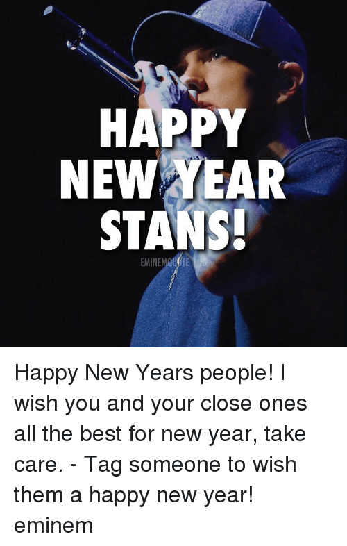 Stans: HAPPY  NEW YEAR  STANS!  5 Happy New Years people! I wish you and your close ones all the best for new year, take care. - Tag someone to wish them a happy new year! eminem