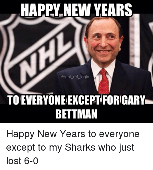 Logic, Memes, and National Hockey League (NHL): HAPPY NEW YEARS  @nhl_ ref_logic  TO EVERYONE EXCEPT FORIGARY  BETTMAN Happy New Years to everyone except to my Sharks who just lost 6-0