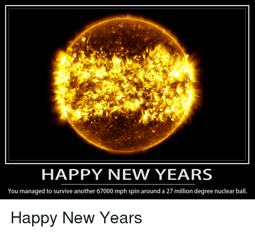 Happy New Years: HAPPY NEW YEARS  You managed to survive another 67000 mph spin around a 27 million degree nuclear ball. Happy New Years