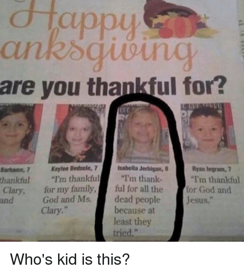 "Memes, 🤖, and Isabella: Happy  nk oguoung  are you thankiful for?  Banhama, 7 Keylee Bedsale, 7  Isabella Jerhigan, B  Ryan Ingram, 7  thankful  I'm thankful  ""I'm thank-  ""Tm thankful  Clary, for my family,  ful for all the  for God and  God and Ms.  dead people  Jesus  and  because at  Clary.  least they  tried,"" Who's kid is this?"
