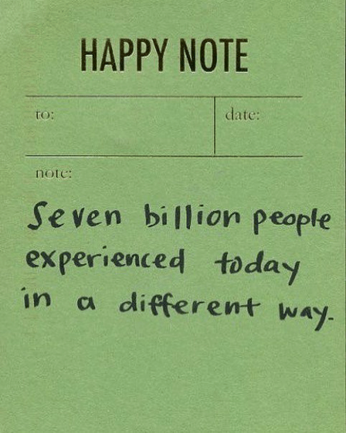experienced: HAPPY NOTE  date:  tO:  note:  Seven billion people  experienced today  in a different way.
