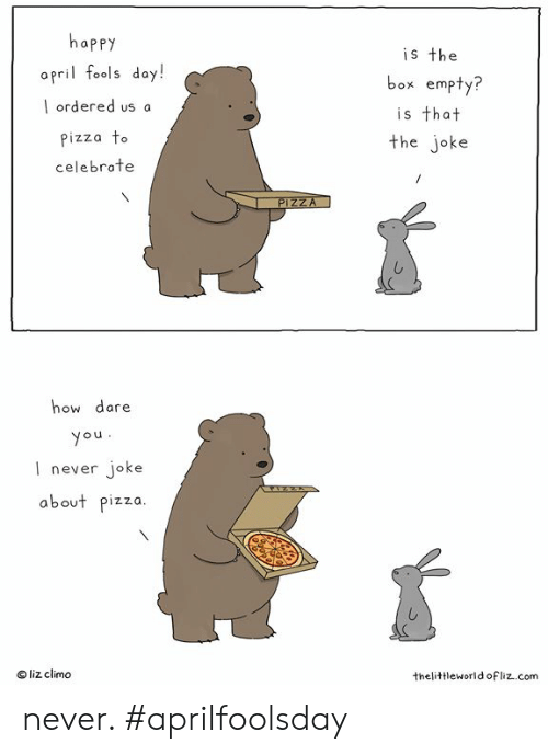 Doy: happy  opril fools doy!  l ordered us a  izza To  celebrate  is the  box empty?  is that  the joke  how dare  ou  l never joke  about pizza  O liz climo  thelittleworldofliz..com never.  #aprilfoolsday