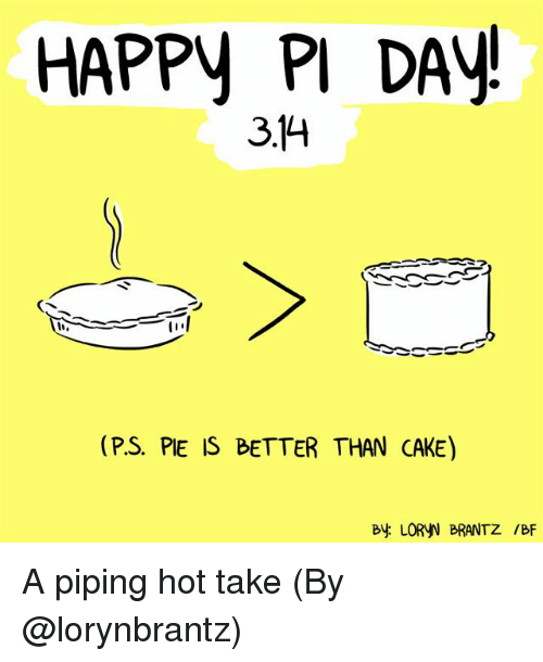 Memes, Cake, and Happy: HAPPy PI DAY  3.14  (P.S. PIE IS BETTER THAN CAKE)  B LORYN BRANTZ /BF A piping hot take (By @lorynbrantz)
