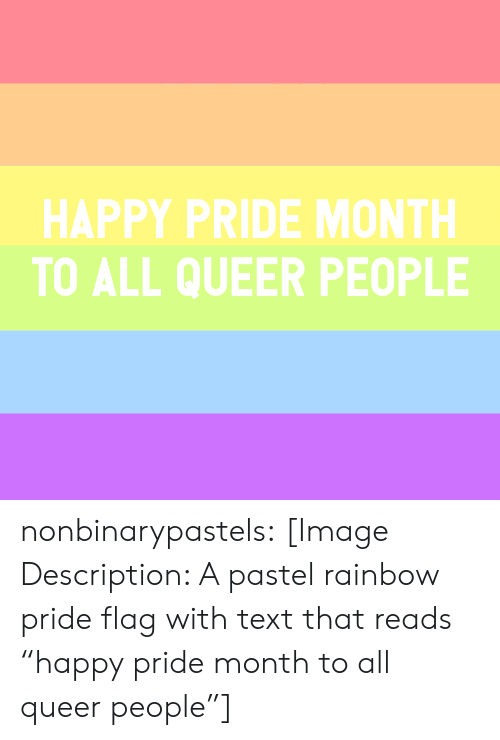 """Pride Flags: HAPPY PRIDE MONTH  TO ALL QUEER PEOPLE nonbinarypastels:  [Image Description: A pastel rainbow pride flag with text that reads """"happy pride month to all queer people""""]"""
