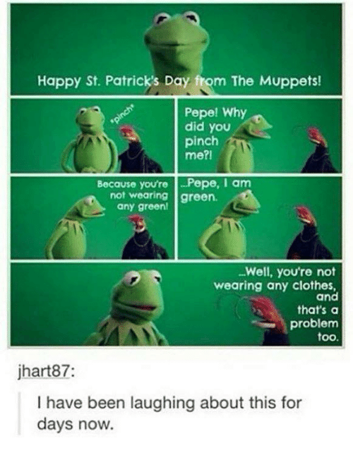 Clothes, Dank, and The Muppets: Happy St. Patrick's Day fom The Muppets!  Pepe! Why  did you  pinch  me?I  Because you're -Pepe, am  not wearing green.  any green!  Well, you're not  wearing any clothes,  and  that's a  problem  too.  jhart87:  I have been laughing about this for  days now.