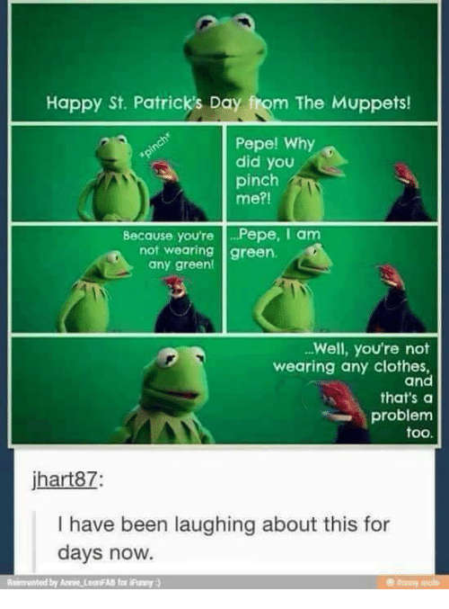 Clothes, Memes, and The Muppets: Happy St. Patrick's Day fom The Muppets!  Pepe! Why  did you  pinch  me?!  Because you're Pepe, I am  not wearing green.  any green!  Well, you're not  wearing any clothes,  and  that's a  problem  too.  jhart87  I have been laughing about this for  days now.  Reimented by Annie teoriAll for