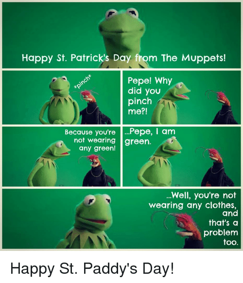 Clothes, Memes, and The Muppets: Happy St. Patricks Day from The Muppets!  Pepe! Why  did you  pinch  me?!  Because you're  Pepe, I am  not wearing  green.  any green  Well, you're not  wearing any clothes,  and  that's a  problem  too Happy St. Paddy's Day!