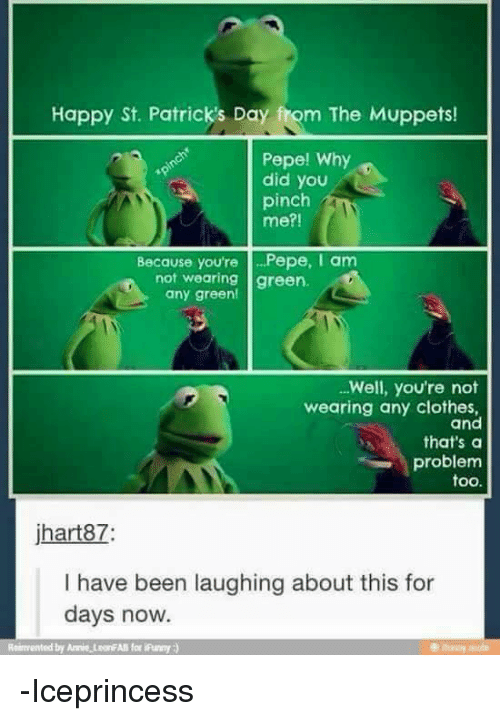 Clothes, Memes, and The Muppets: Happy St. Patrick's Day fuom The Muppets!  Pepe! Why  did you  pinch  me?!  Because you're  Pepe, I am  not wearing green.  any green!  Well, you're not  wearing any clothes,  and  that's a  problem  too.  jhart87  I have been laughing about this for  days now. -Iceprincess