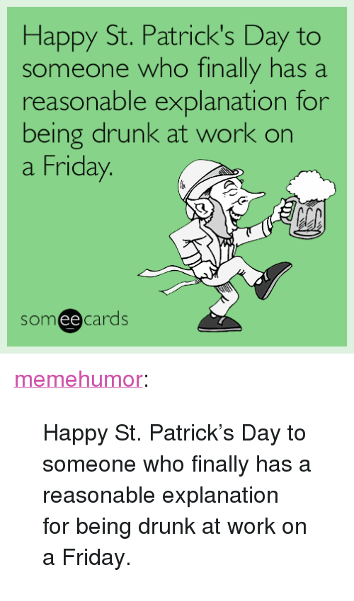 """Drunk, Friday, and Tumblr: Happy St. Patrick's Day to  someone who finally has a  reasonable explanation for  being drunk at work on  a Friday  someecards <p><a href=""""http://memehumor.tumblr.com/post/158513412993/happy-st-patricks-day-to-someone-who-finally-has"""" class=""""tumblr_blog"""">memehumor</a>:</p>  <blockquote><p>Happy St. Patrick's Day to someone who finally has a reasonable explanation for being drunk at work on a Friday.</p></blockquote>"""
