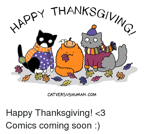 Memes, Soon..., and Thanksgiving: HAPPY THA  CATVERSUSHUMAN.COM Happy Thanksgiving! <3  Comics coming soon :)