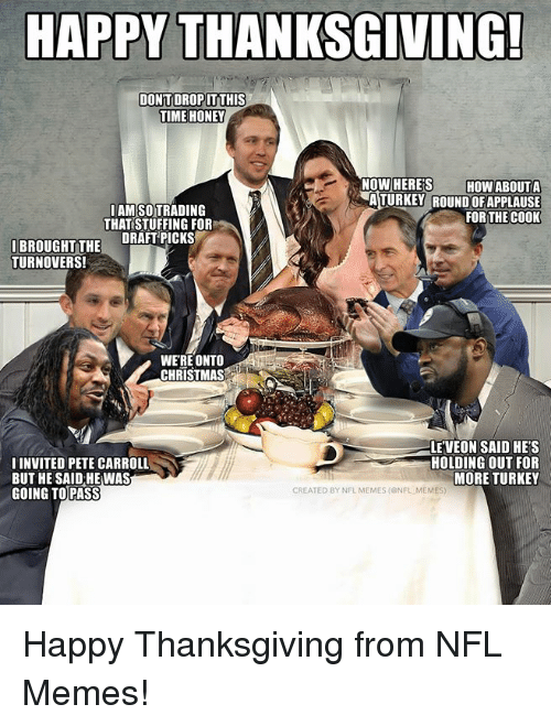 Pete Carroll: HAPPY THANKSGIVING!  DONTDROP İTTHIS  TIME HONEY  NOW HERE'S HOW ABOUTA  AMSOTRADING  THAT STUFFING FOR  ATURKEY ROUND OFAPPLAUSE  FOR THE COOK  IBROUGHTTHE DRAFTPICKS  TURNOVERS!  WERE ONTO  CHRISTMAS  IINVITED PETE CARROLL  BUT HE SAID HE WAS  GOING TOPASS  LE'VEON SAID HE'S  HOLDING OUT FOR  MORE TURKEY  CREATED BY NFL MEMES (ONFL MEMES Happy Thanksgiving from NFL Memes!