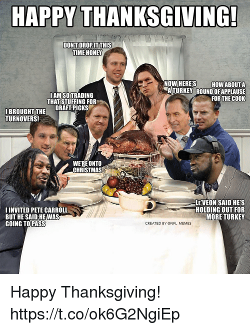 Christmas, Football, and Memes: HAPPY THANKSGIVING!  TIME HONEY  LAM SO TRADING  THAT STUFFING FOR  ATURKEY ROUND OFAPPLAUSE  FOR THEC0OK  IBROUGHT TH DRAFT PICKS  TURNOVERS!  WERE ONTO  CHRISTMAS  I INVITED PETE CARROLL  BUT HE SAID HE WAS  GOING TO PASS  LE VEON SAID HE'S  HOLDING OUT FOR  MORE TURKEY  CREATED BY @NFL MEMES Happy Thanksgiving! https://t.co/ok6G2NgiEp