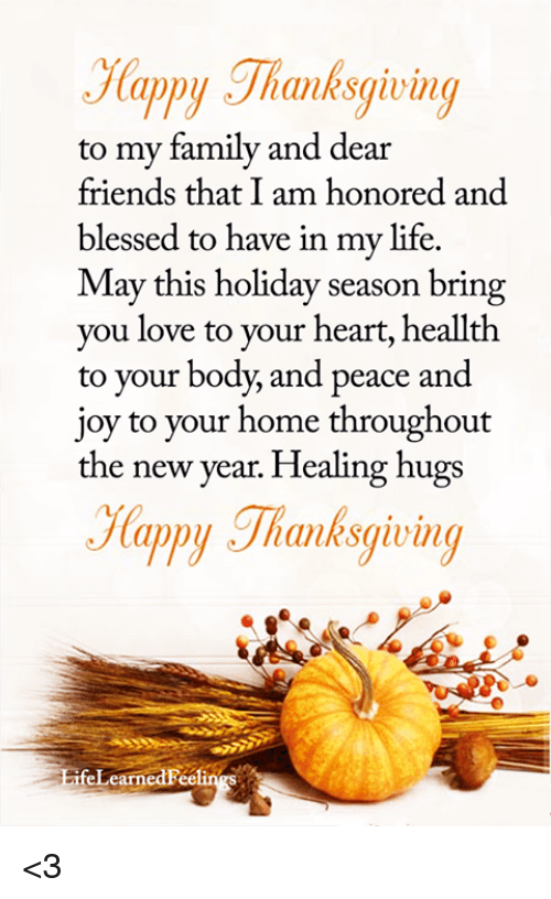 Blessed, Family, and Friends: Happy Thanksgiving  to my family and dear  friends that I am honored and  blessed to have in my life.  May this holiday season bring  you love to your heart, heallth  to your body, and peace and  joy to your home throughout  the new year. Healing hugs  lappy Jhanksqwn  BifeLearnedFee <3