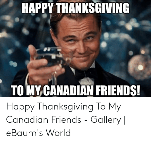 Friends, Thanksgiving, and Happy: HAPPY THANKSGIVING  TOMY CANADIAN FRIENDS Happy Thanksgiving To My Canadian Friends - Gallery   eBaum's World