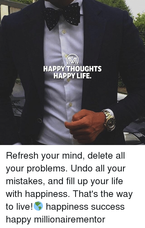 happy thoughts: HAPPY THOUGHTS  HAPPY LIFE. Refresh your mind, delete all your problems. Undo all your mistakes, and fill up your life with happiness. That's the way to live!🌎 happiness success happy millionairementor