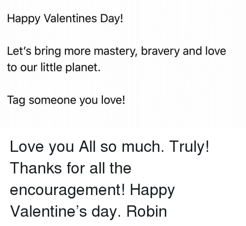 Love, Memes, and Valentine's Day: Happy Valentines Day!  Let's bring more mastery, bravery and love  to our little planet.  Tag someone you love! Love you All so much. Truly! Thanks for all the encouragement! Happy Valentine's day. Robin