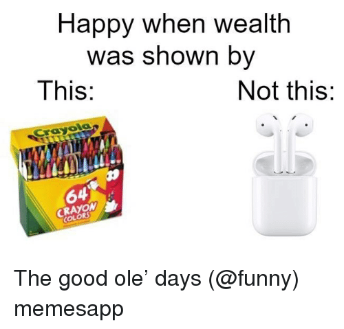 Funny, Memes, and Good: Happy when wealth  was shown by  This:  Not this:  Crayola  64  CRAYOM  COLORS The good ole' days (@funny) memesapp